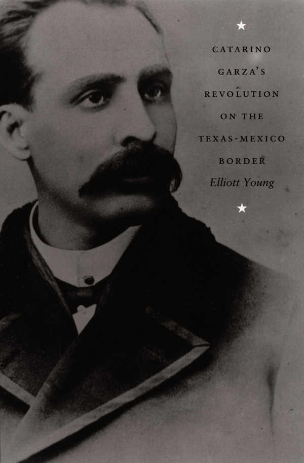 Catarino Garza′s Revolution on the Texas-Mexico Border