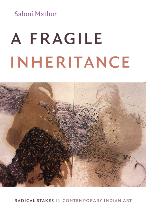 A Fragile Inheritance: Radical Stakes in Contemporary Indian Art - New