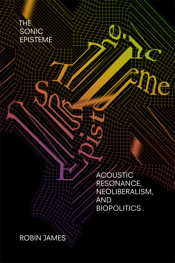 The Sonic Episteme: Acoustic Resonance, Neoliberalism, and Biopolitics - New