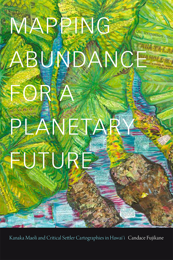Mapping Abundance for a Planetary Future: Kanaka Maoli and Critical Settler Cartographies in Hawai'i - New